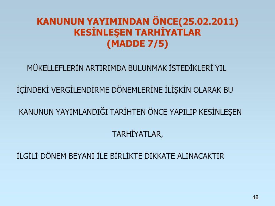 KANUNUN YAYIMINDAN ÖNCE(25.02.2011) KESİNLEŞEN TARHİYATLAR (MADDE 7/5) MÜKELLEFLERİN ARTIRIMDA BULUNMAK İSTEDİKLERİ YIL İÇİNDEKİ VERGİLENDİRME DÖNEMLERİNE İLİŞKİN OLARAK BU KANUNUN YAYIMLANDIĞI TARİHTEN ÖNCE YAPILIP KESİNLEŞEN TARHİYATLAR, İLGİLİ DÖNEM BEYANI İLE BİRLİKTE DİKKATE ALINACAKTIR 48