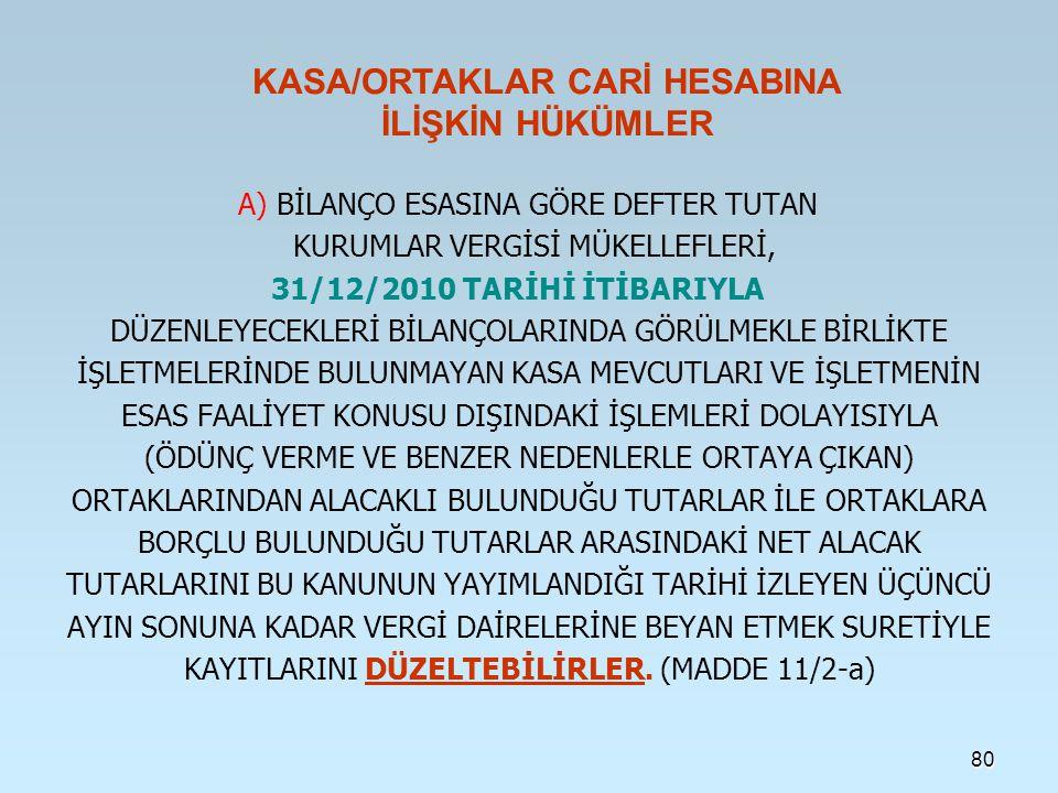 A) BİLANÇO ESASINA GÖRE DEFTER TUTAN KURUMLAR VERGİSİ MÜKELLEFLERİ, 31/12/2010 TARİHİ İTİBARIYLA DÜZENLEYECEKLERİ BİLANÇOLARINDA GÖRÜLMEKLE BİRLİKTE İŞLETMELERİNDE BULUNMAYAN KASA MEVCUTLARI VE İŞLETMENİN ESAS FAALİYET KONUSU DIŞINDAKİ İŞLEMLERİ DOLAYISIYLA (ÖDÜNÇ VERME VE BENZER NEDENLERLE ORTAYA ÇIKAN) ORTAKLARINDAN ALACAKLI BULUNDUĞU TUTARLAR İLE ORTAKLARA BORÇLU BULUNDUĞU TUTARLAR ARASINDAKİ NET ALACAK TUTARLARINI BU KANUNUN YAYIMLANDIĞI TARİHİ İZLEYEN ÜÇÜNCÜ AYIN SONUNA KADAR VERGİ DAİRELERİNE BEYAN ETMEK SURETİYLE KAYITLARINI DÜZELTEBİLİRLER.