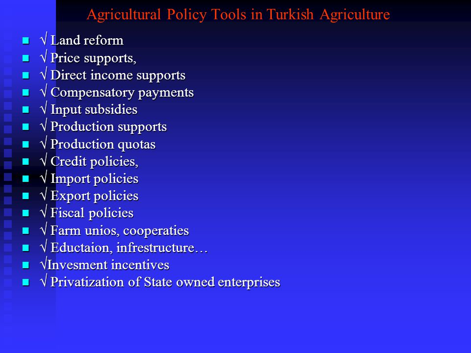 Agricultural Policy Tools in Turkish Agriculture  Land reform  Land reform  Price supports,  Price supports,  Direct income supports  Direct income supports  Compensatory payments  Compensatory payments  Input subsidies  Input subsidies  Production supports  Production supports  Production quotas  Production quotas  Credit policies,  Credit policies,  Import policies  Import policies  Export policies  Export policies  Fiscal policies  Fiscal policies  Farm unios, cooperaties  Farm unios, cooperaties  Eductaion, infrestructure…  Eductaion, infrestructure…  Invesment incentives  Invesment incentives  Privatization of State owned enterprises  Privatization of State owned enterprises