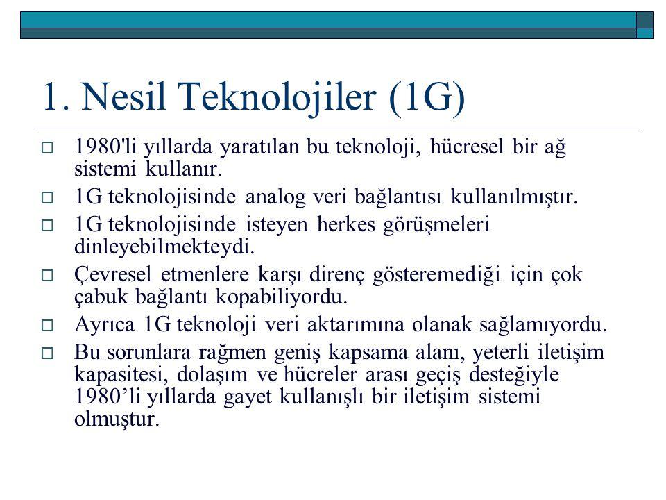 1. Nesil Teknolojiler (1G)  1980'li yıllarda yaratılan bu teknoloji, hücresel bir ağ sistemi kullanır.  1G teknolojisinde analog veri bağlantısı kul