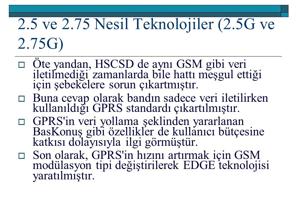 2.5 ve 2.75 Nesil Teknolojiler (2.5G ve 2.75G)  Öte yandan, HSCSD de aynı GSM gibi veri iletilmediği zamanlarda bile hattı meşgul ettiği için şebekel