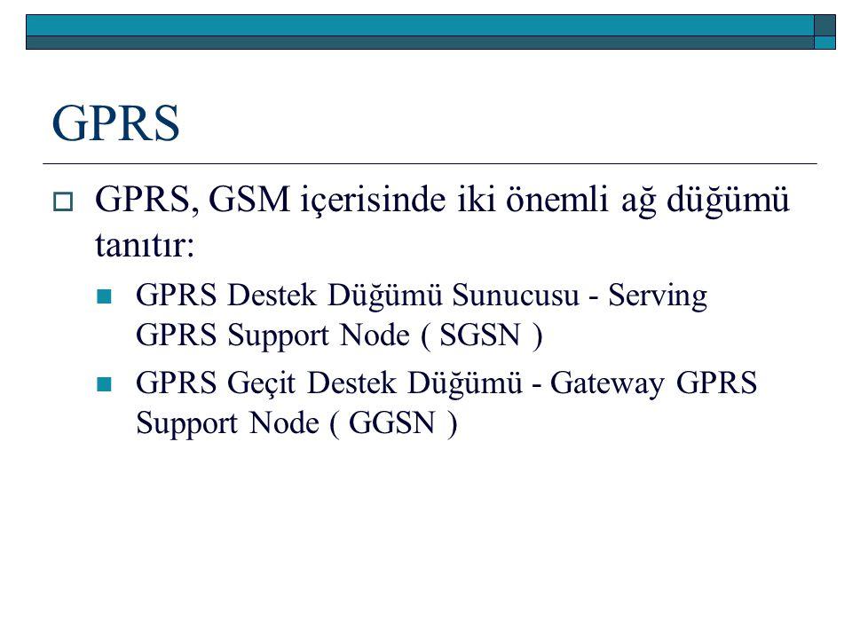 GPRS  GPRS, GSM içerisinde iki önemli ağ düğümü tanıtır: GPRS Destek Düğümü Sunucusu - Serving GPRS Support Node ( SGSN ) GPRS Geçit Destek Düğümü -