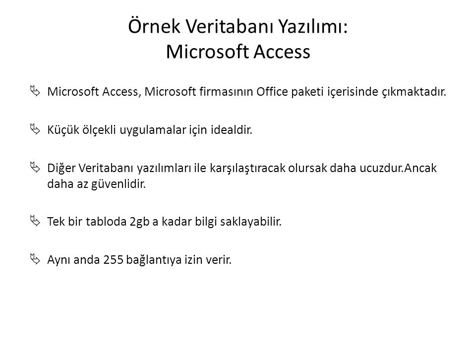 Örnek Veritabanı Yazılımı: Microsoft Access  Microsoft Access, Microsoft firmasının Office paketi içerisinde çıkmaktadır.  Küçük ölçekli uygulamalar