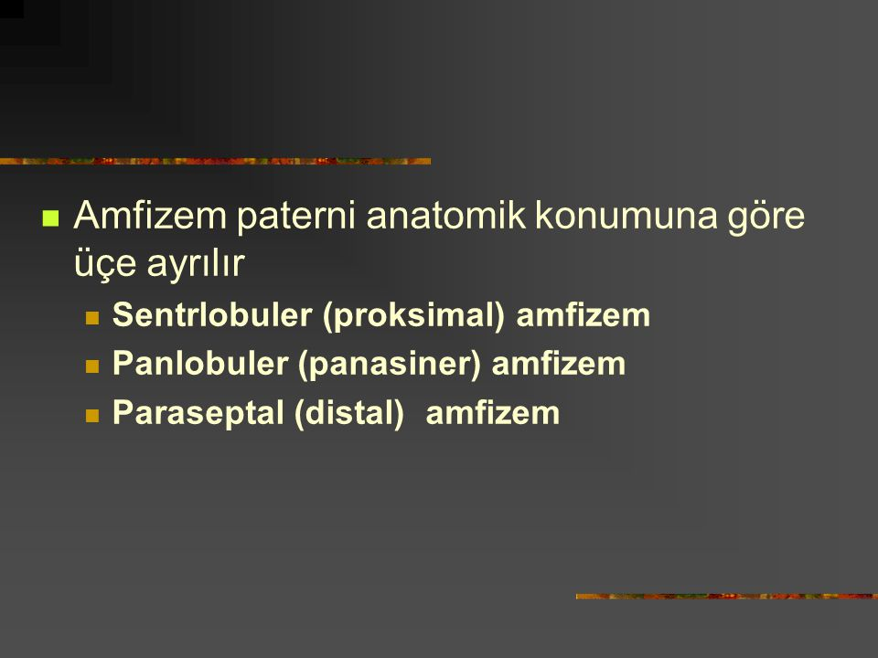 Amfizem paterni anatomik konumuna göre üçe ayrılır Sentrlobuler (proksimal) amfizem Panlobuler (panasiner) amfizem Paraseptal (distal) amfizem