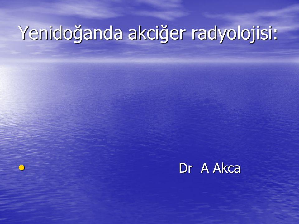 Yenidoğanda akciğer radyolojisi: Dr A Akca Dr A Akca