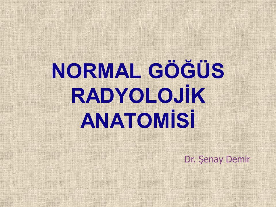NORMAL GÖĞÜS RADYOLOJİK ANATOMİSİ Dr. Şenay Demir