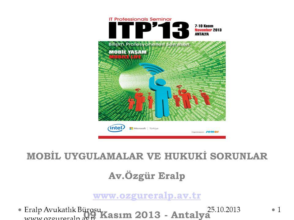 MOBİL UYGULAMALAR VE HUKUKİ SORUNLAR Av.Özgür Eralp www.ozgureralp.av.tr 09 Kasım 2013 - Antalya 25.10.2013Eralp Avukatlık Bürosu www.ozgureralp.av.tr