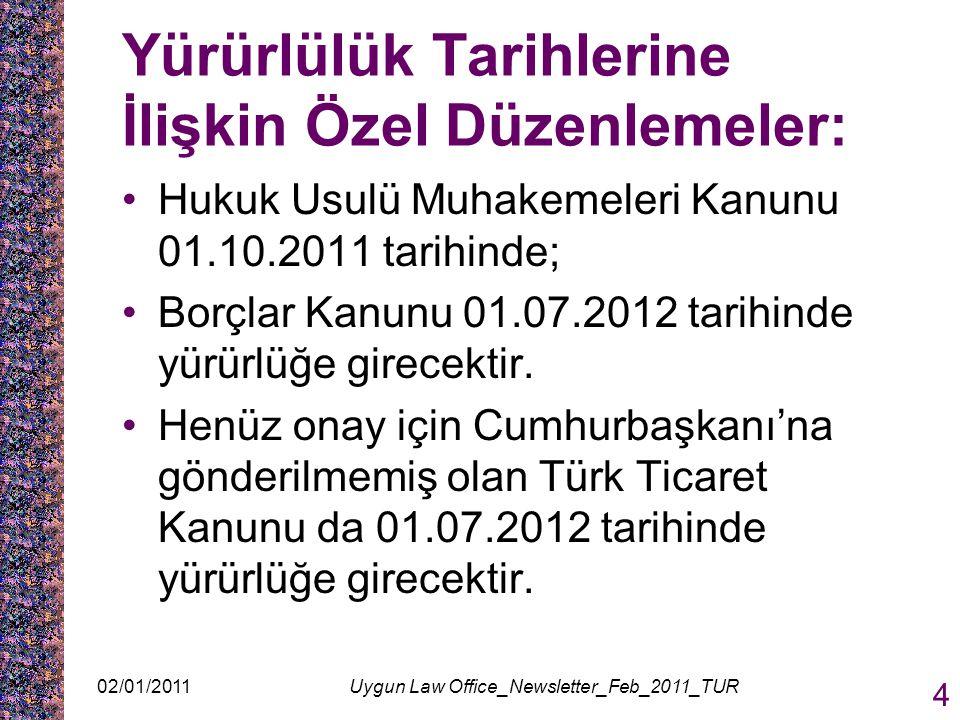Yürürlülük Tarihlerine İlişkin Özel Düzenlemeler: Hukuk Usulü Muhakemeleri Kanunu 01.10.2011 tarihinde; Borçlar Kanunu 01.07.2012 tarihinde yürürlüğe girecektir.