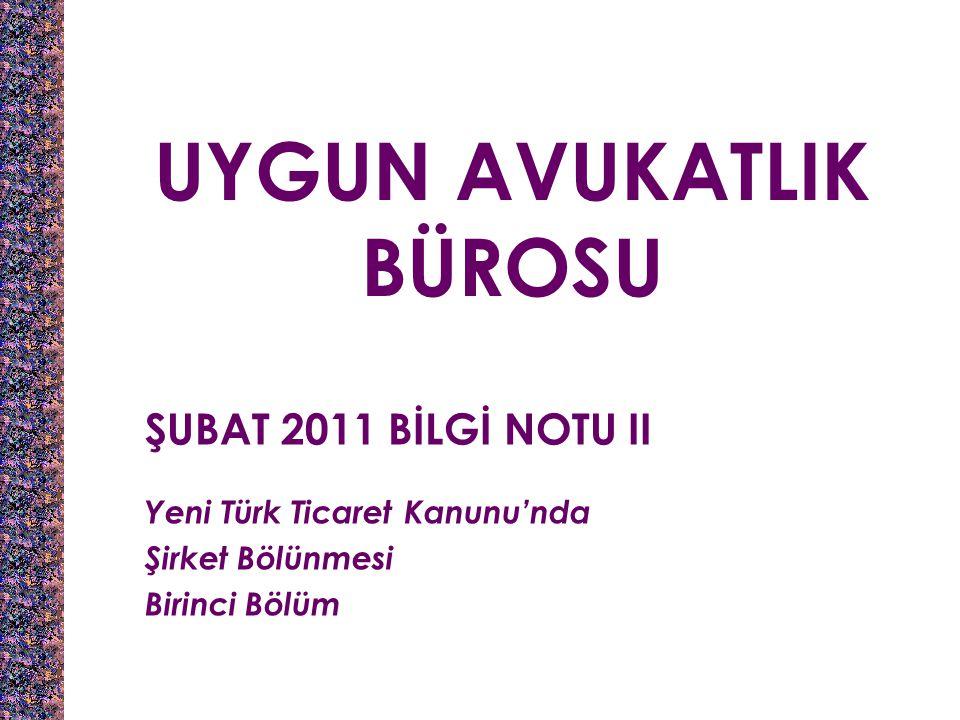 UYGUN AVUKATLIK BÜROSU ŞUBAT 2011 BİLGİ NOTU II Yeni Türk Ticaret Kanunu'nda Şirket Bölünmesi Birinci Bölüm