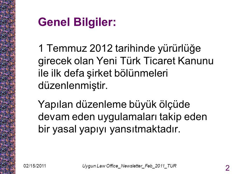02/15/2011Uygun Law Office_Newsletter_Feb_2011_TUR 2 Genel Bilgiler: 1 Temmuz 2012 tarihinde yürürlüğe girecek olan Yeni Türk Ticaret Kanunu ile ilk defa şirket bölünmeleri düzenlenmiştir.