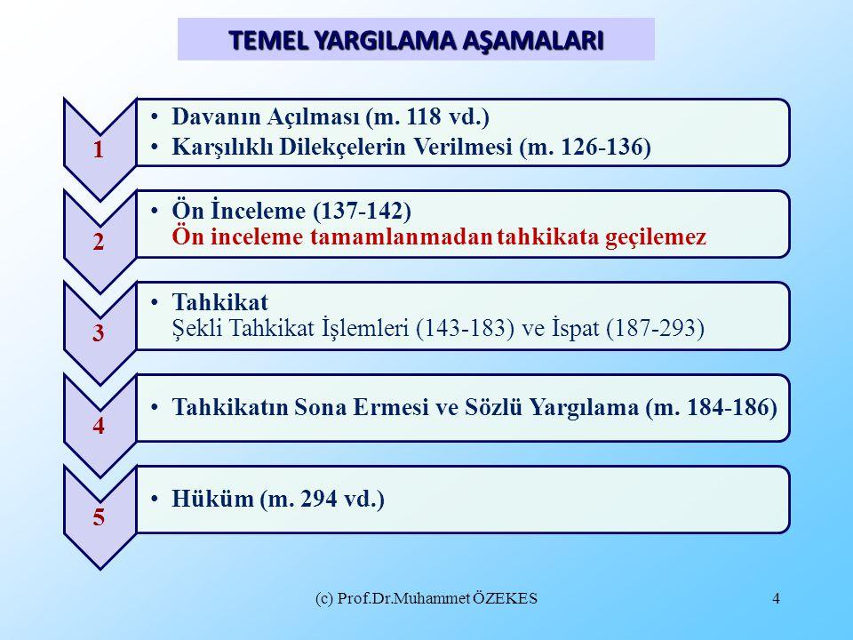 (c) Prof.Dr.Muhammet ÖZEKES4 TEMEL YARGILAMA AŞAMALARI 1 Davanın Açılması (m. 118 vd.) Karşılıklı Dilekçelerin Verilmesi (m. 126-136) 2 Ön İnceleme (1