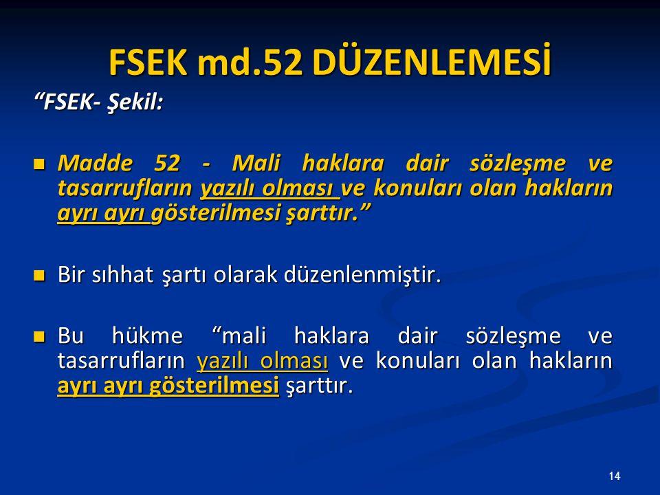 FSEK md.52 DÜZENLEMESİ FSEK- Şekil: Madde 52 - Mali haklara dair sözleşme ve tasarrufların yazılı olması ve konuları olan hakların ayrı ayrı gösterilmesi şarttır. Madde 52 - Mali haklara dair sözleşme ve tasarrufların yazılı olması ve konuları olan hakların ayrı ayrı gösterilmesi şarttır. Bir sıhhat şartı olarak düzenlenmiştir.