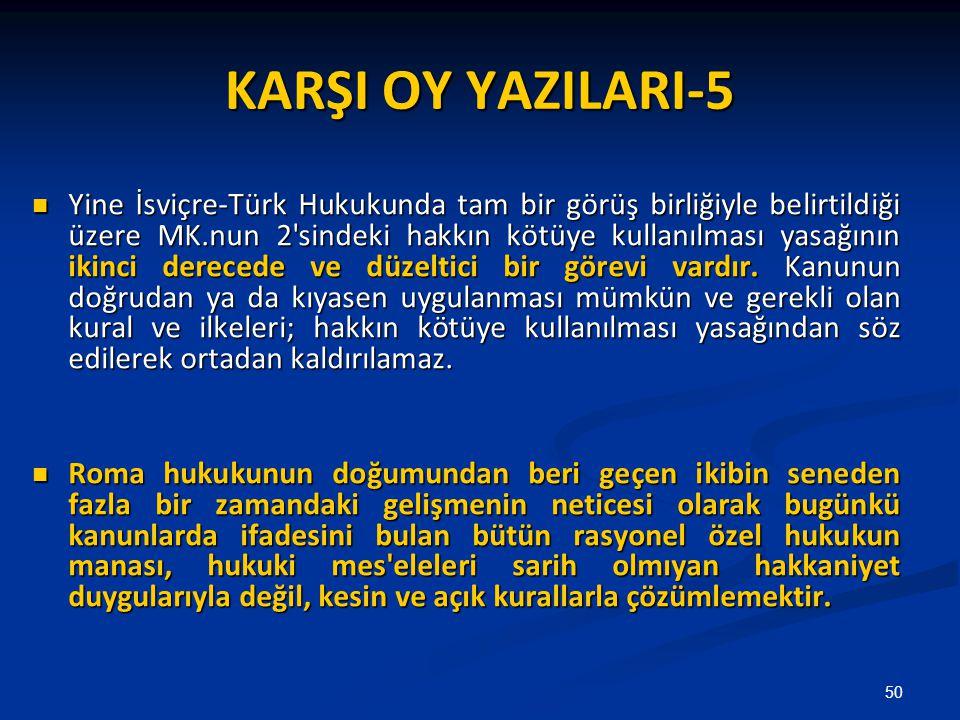 KARŞI OY YAZILARI-5 Yine İsviçre-Türk Hukukunda tam bir görüş birliğiyle belirtildiği üzere MK.nun 2 sindeki hakkın kötüye kullanılması yasağının ikinci derecede ve düzeltici bir görevi vardır.