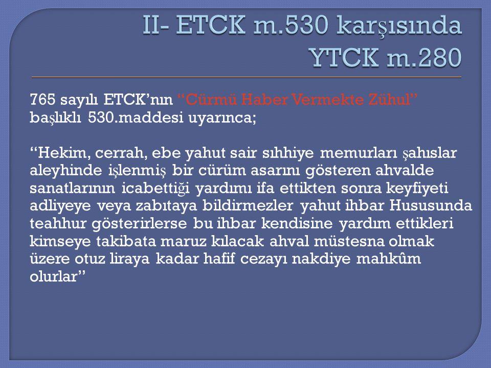 """765 sayılı ETCK'nın """"Cürmü Haber Vermekte Zühul"""" ba ş lıklı 530.maddesi uyarınca; """"Hekim, cerrah, ebe yahut sair sıhhiye memurları ş ahıslar aleyhinde"""