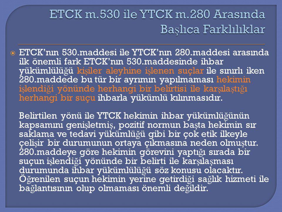  ETCK'nın 530.maddesi ile YTCK'nın 280.maddesi arasında ilk önemli fark ETCK'nın 530.maddesinde ihbar yükümlülü ğ ü ki ş iler aleyhine i ş lenen suçl