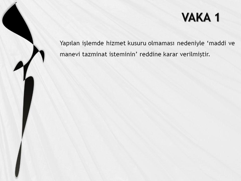 VAKA 1 Yapılan işlemde hizmet kusuru olmaması nedeniyle 'maddi ve manevi tazminat isteminin' reddine karar verilmiştir.