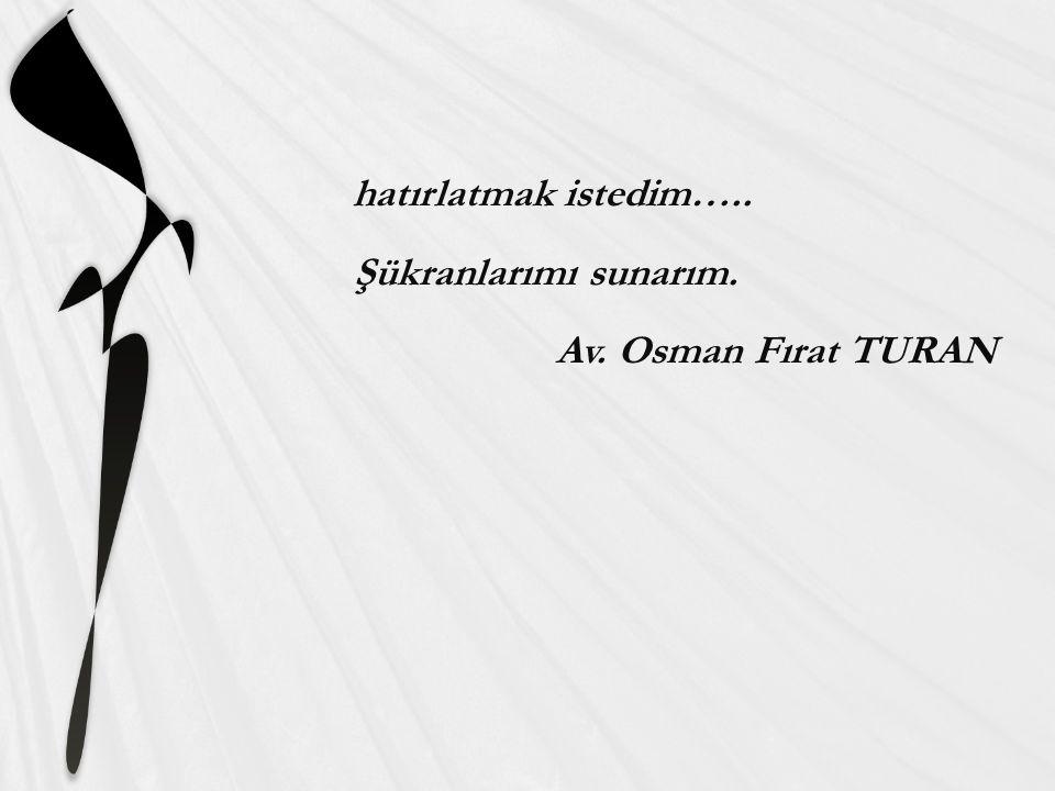 hatırlatmak istedim….. Şükranlarımı sunarım. Av. Osman Fırat TURAN