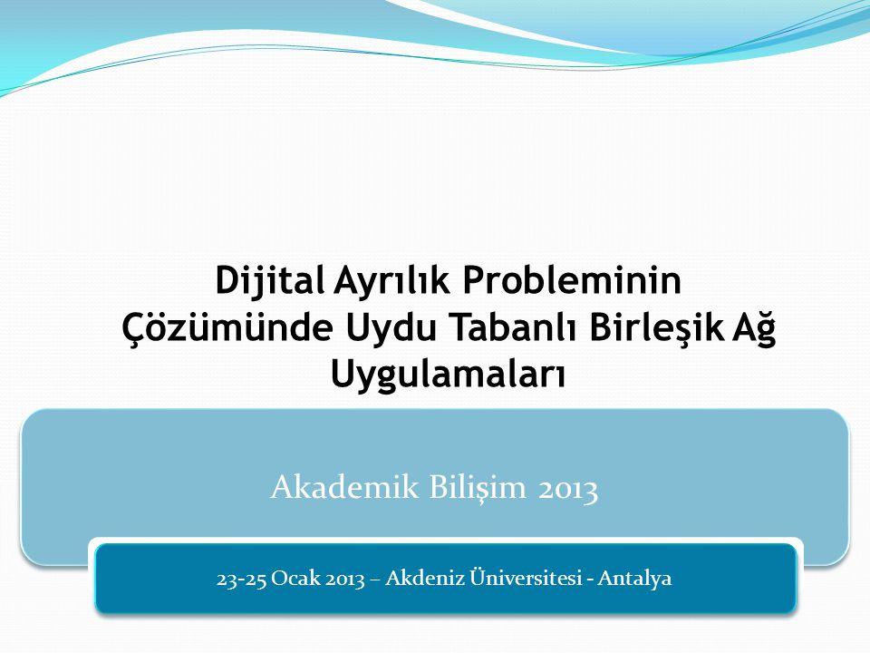 Akademik Bilişim 2013 23-25 Ocak 2013 – Akdeniz Üniversitesi - Antalya Dijital Ayrılık Probleminin Çözümünde Uydu Tabanlı Birleşik Ağ Uygulamaları
