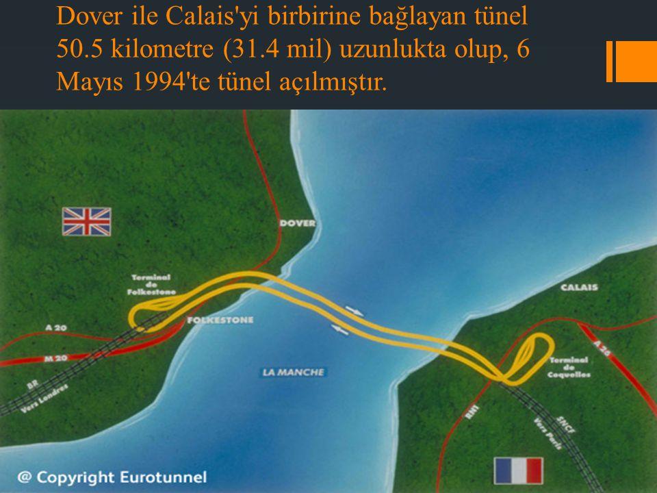 Dover ile Calais'yi birbirine bağlayan tünel 50.5 kilometre (31.4 mil) uzunlukta olup, 6 Mayıs 1994'te tünel açılmıştır.