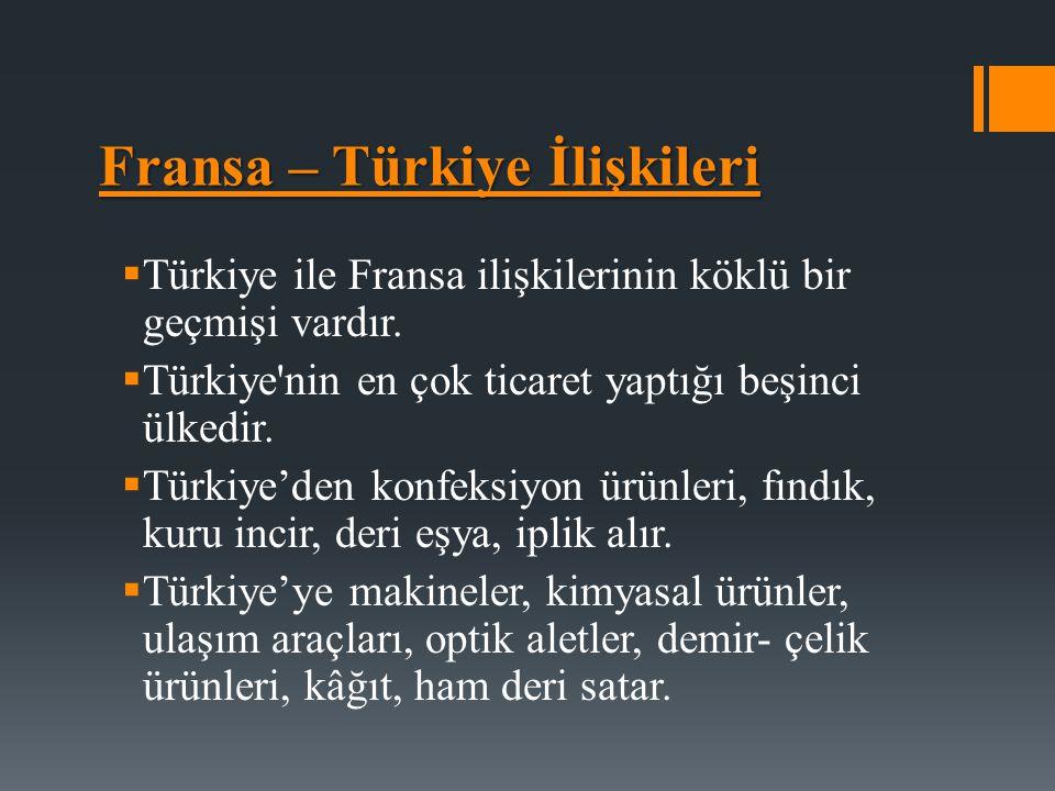 Fransa – Türkiye İlişkileri  Türkiye ile Fransa ilişkilerinin köklü bir geçmişi vardır.  Türkiye'nin en çok ticaret yaptığı beşinci ülkedir.  Türki