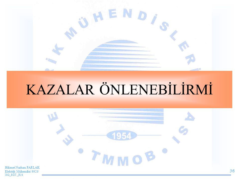 36 Hikmet Nurhan PARLAK Elektrik Mühendisi 9926 ISG_EĞT._R04 KAZALAR ÖNLENEBİLİRMİ