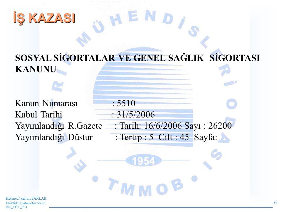 6 Hikmet Nurhan PARLAK Elektrik Mühendisi 9926 ISG_EĞT._R04 İŞ KAZASI SOSYAL SİGORTALAR VE GENEL SAĞLIK SİGORTASI KANUNU Kanun Numarası : 5510 Kabul Tarihi : 31/5/2006 Yayımlandığı R.Gazete : Tarih: 16/6/2006 Sayı : 26200 Yayımlandığı Düstur : Tertip : 5 Cilt : 45 Sayfa: