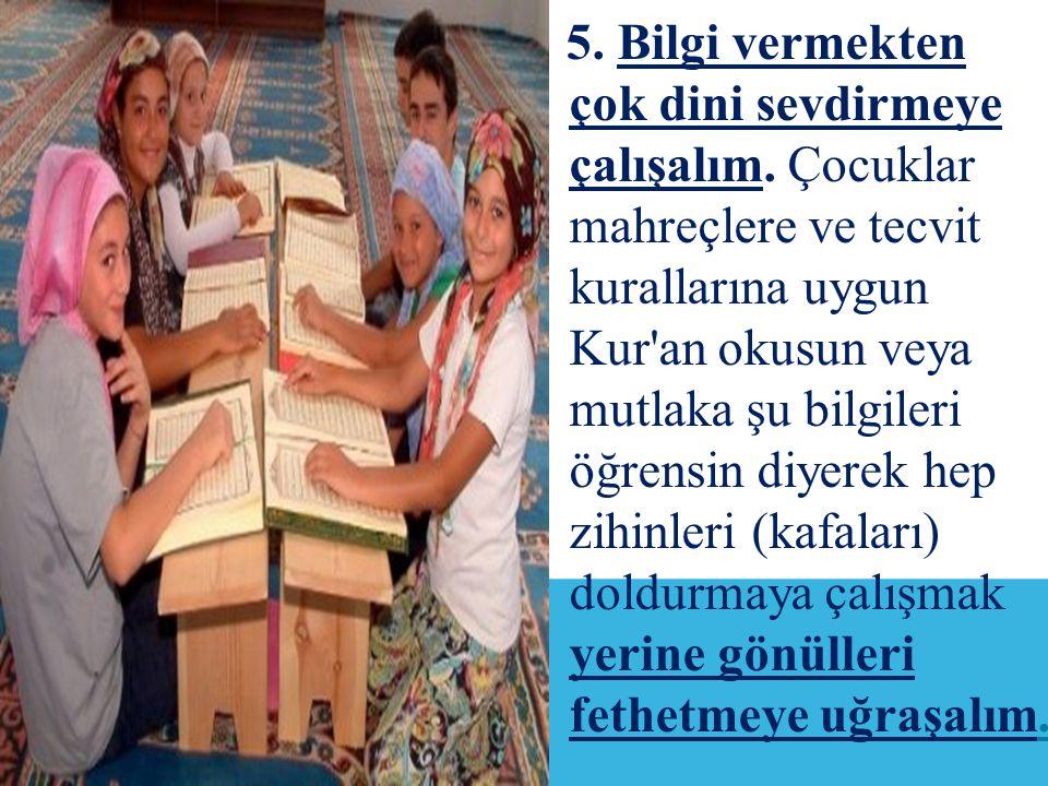5.Bilgi vermekten çok dini sevdirmeye çalışalım.