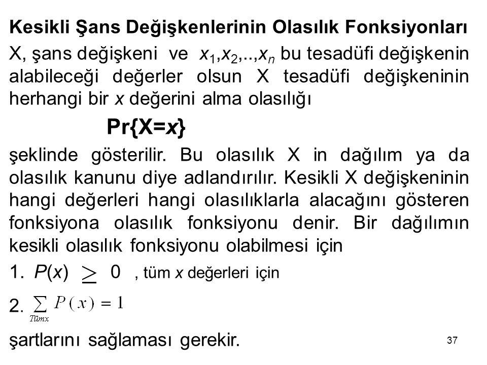 37 Kesikli Şans Değişkenlerinin Olasılık Fonksiyonları X, şans değişkeni ve x 1,x 2,..,x n bu tesadüfi değişkenin alabileceği değerler olsun X tesadüfi değişkeninin herhangi bir x değerini alma olasılığı Pr{X=x} şeklinde gösterilir.