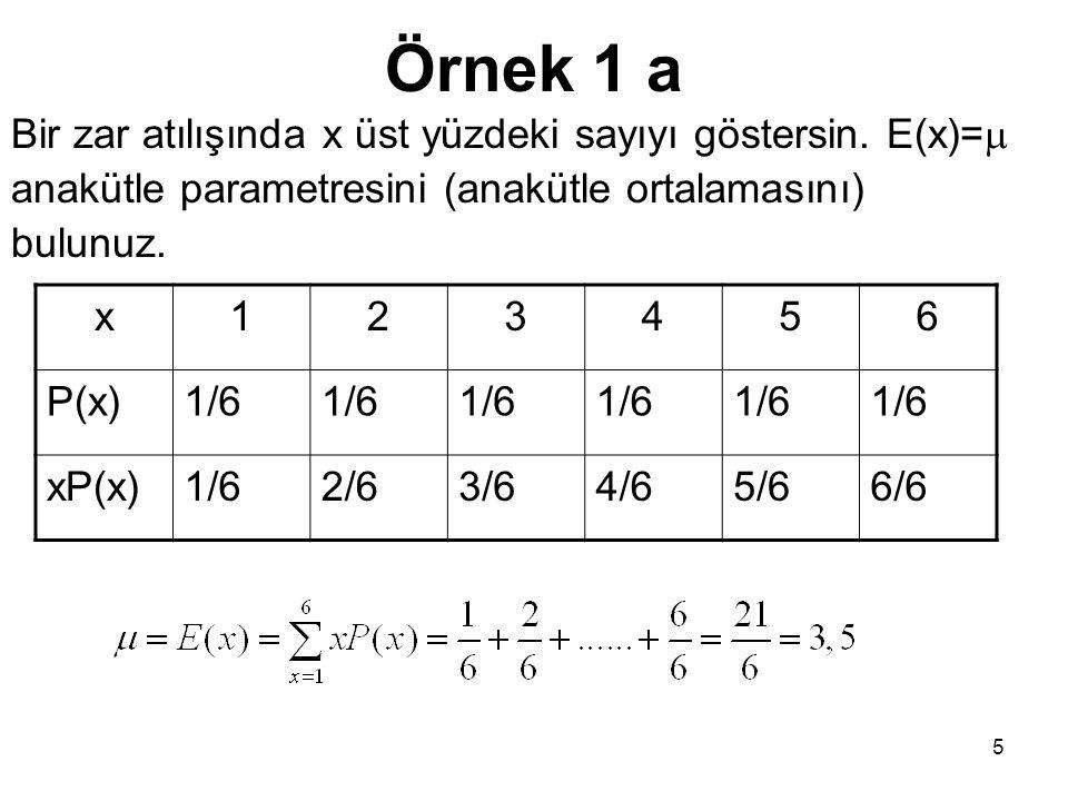 5 Örnek 1 a Bir zar atılışında x üst yüzdeki sayıyı göstersin. E(x)=  anakütle parametresini (anakütle ortalamasını) bulunuz. x123456 P(x)1/6 xP(x)1/