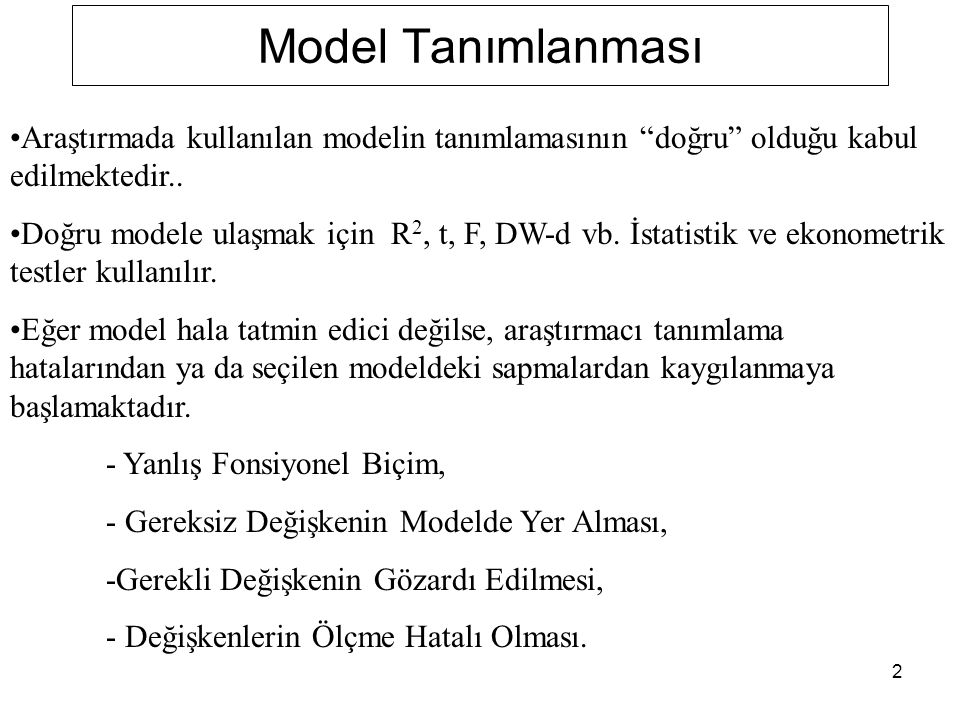 """2 Model Tanımlanması Araştırmada kullanılan modelin tanımlamasının """"doğru"""" olduğu kabul edilmektedir.. Doğru modele ulaşmak için R 2, t, F, DW-d vb. İ"""