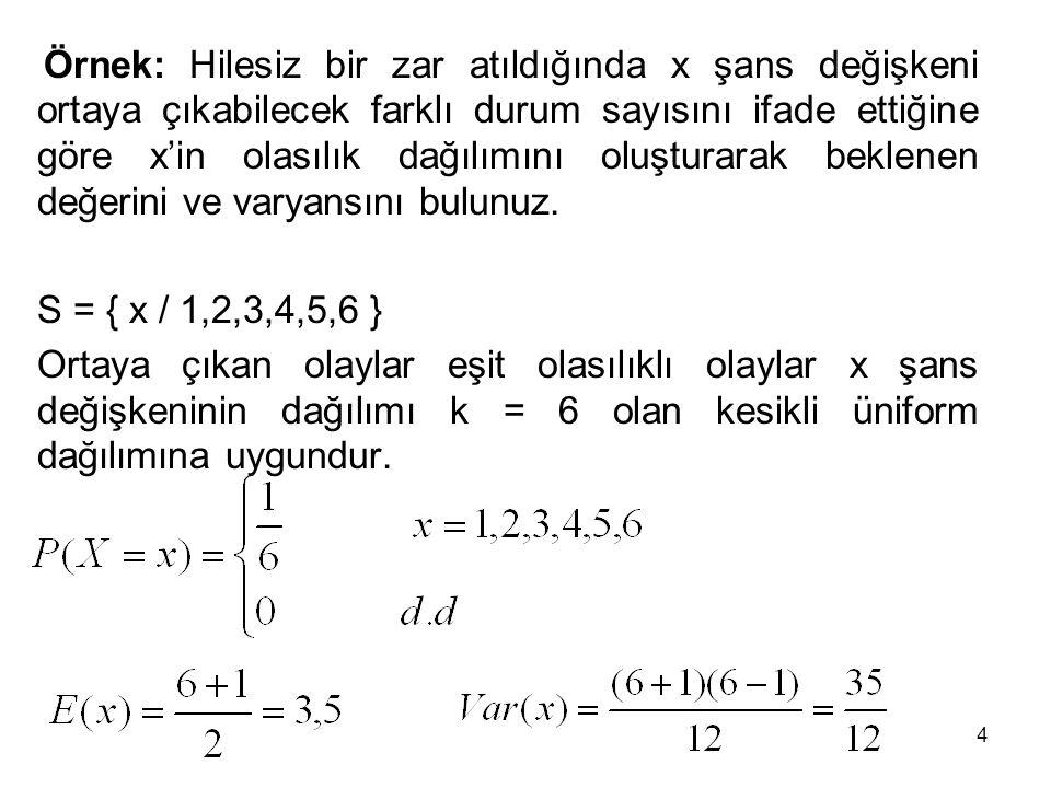 4 Örnek: Hilesiz bir zar atıldığında x şans değişkeni ortaya çıkabilecek farklı durum sayısını ifade ettiğine göre x'in olasılık dağılımını oluşturarak beklenen değerini ve varyansını bulunuz.