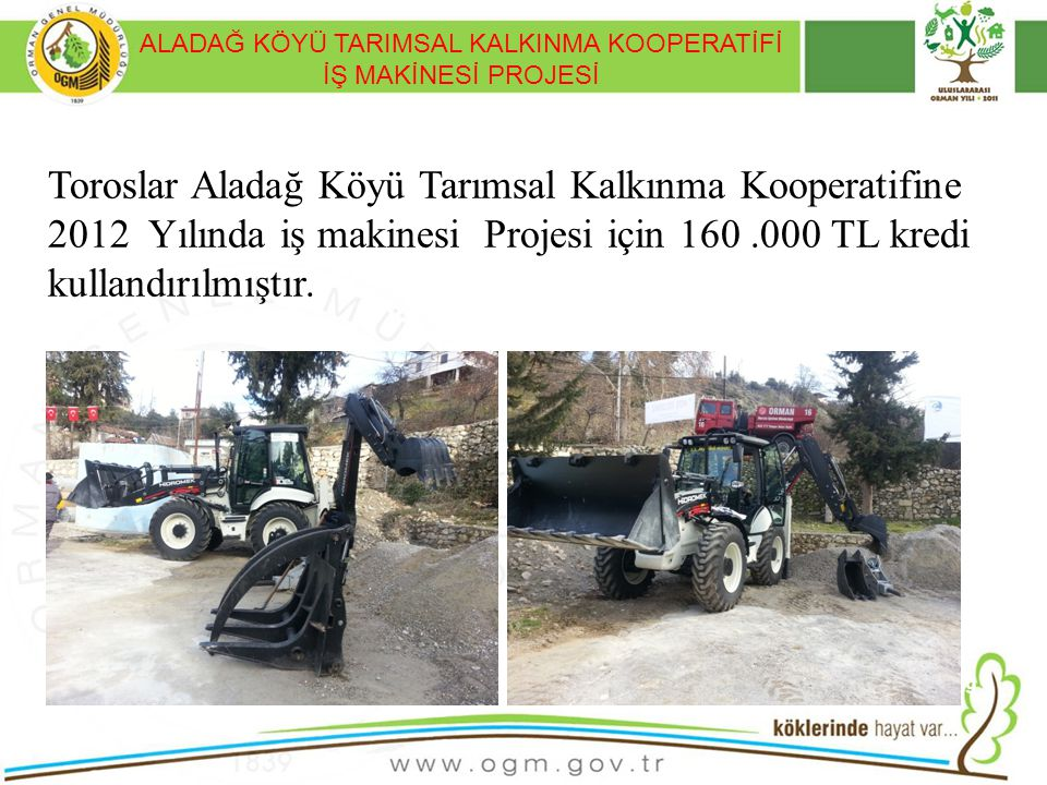 ALADAĞ KÖYÜ TARIMSAL KALKINMA KOOPERATİFİ İŞ MAKİNESİ PROJESİ 19 Toroslar Aladağ Köyü Tarımsal Kalkınma Kooperatifine 2012 Yılında iş makinesi Projesi
