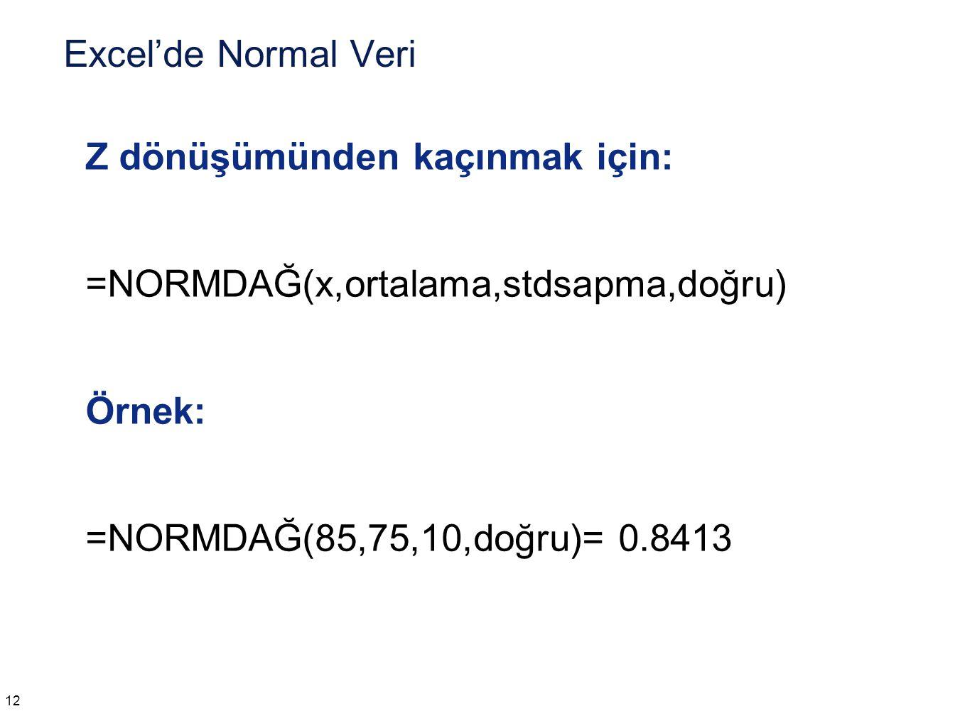 Excel'de Normal Veri Z dönüşümünden kaçınmak için: =NORMDAĞ(x,ortalama,stdsapma,doğru) Örnek: =NORMDAĞ(85,75,10,doğru)= 0.8413 12