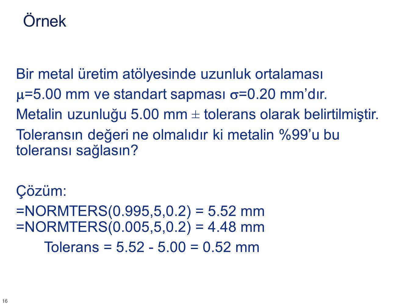 Örnek Bir metal üretim atölyesinde uzunluk ortalaması  =5.00 mm ve standart sapması  =0.20 mm'dır. Metalin uzunluğu 5.00 mm ± tolerans olarak belirt