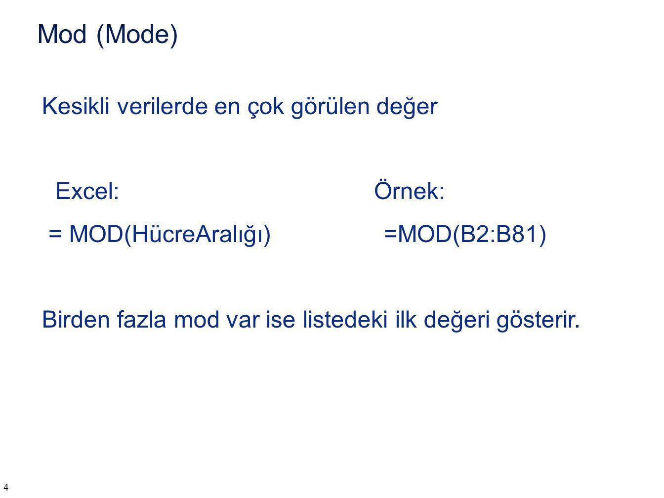 Mod (Mode) 4 Kesikli verilerde en çok görülen değer Excel:Örnek: = MOD(HücreAralığı) =MOD(B2:B81) Birden fazla mod var ise listedeki ilk değeri göster