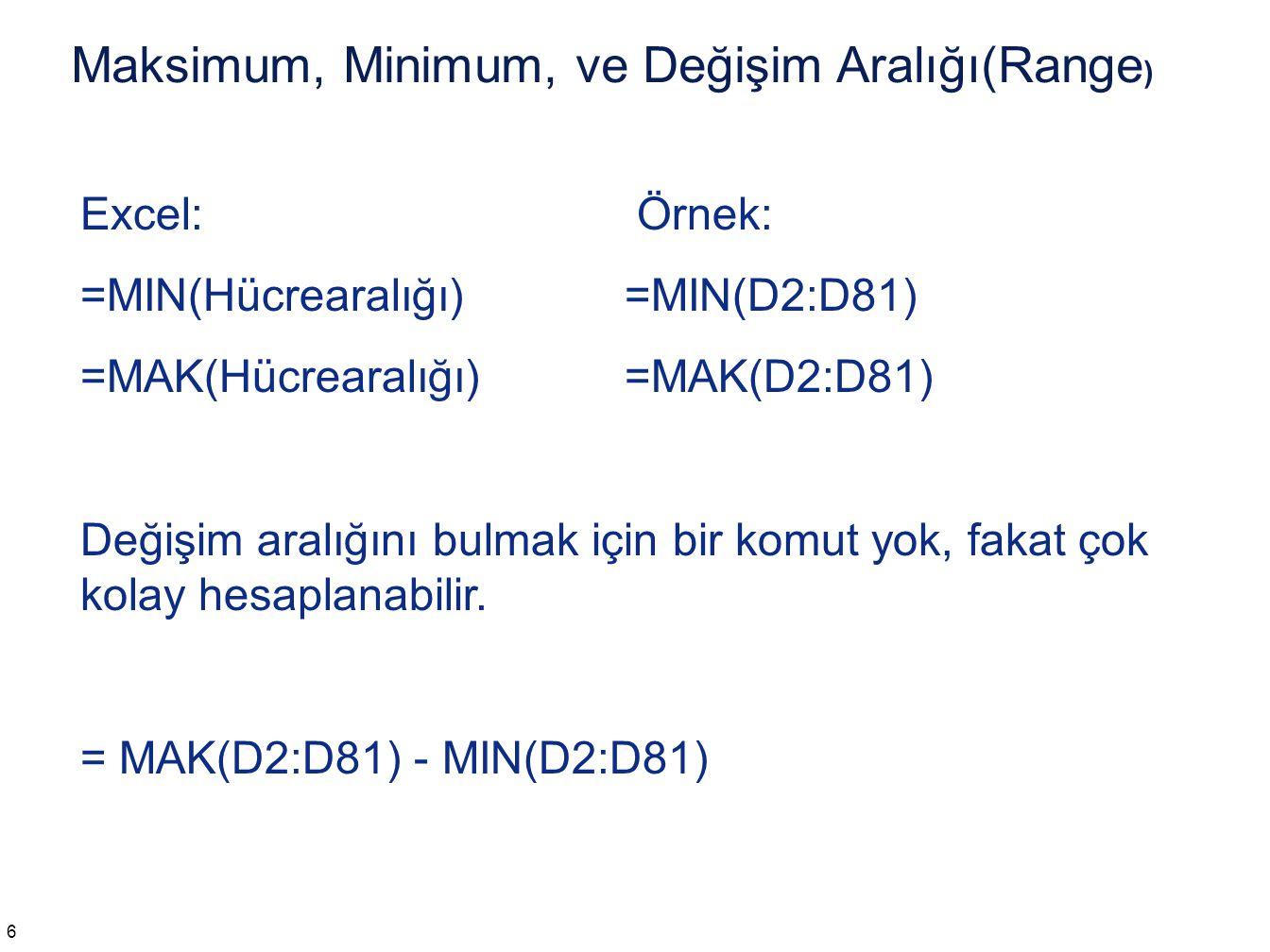 Maksimum, Minimum, ve Değişim Aralığı(Range ) 6 Excel: Örnek: =MIN(Hücrearalığı) =MIN(D2:D81) =MAK(Hücrearalığı) =MAK(D2:D81) Değişim aralığını bulmak