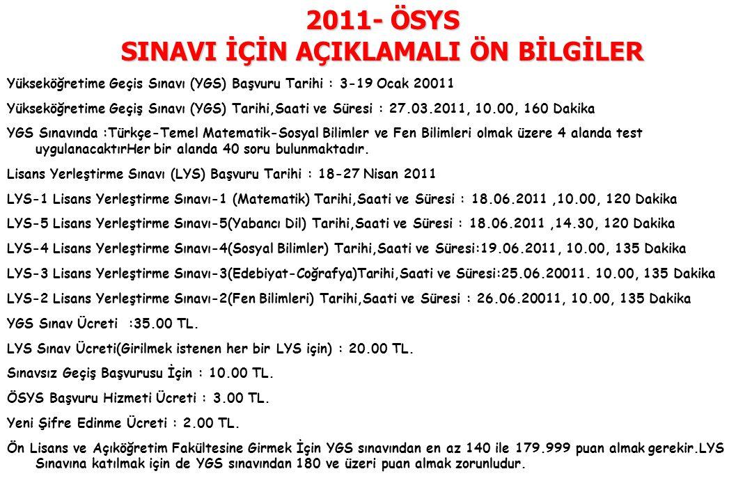 2011- ÖSYS SINAVI İÇİN AÇIKLAMALI ÖN BİLGİLER Yükseköğretime Geçis Sınavı (YGS) Başvuru Tarihi : 3-19 Ocak 20011 Yükseköğretime Geçiş Sınavı (YGS) Tar