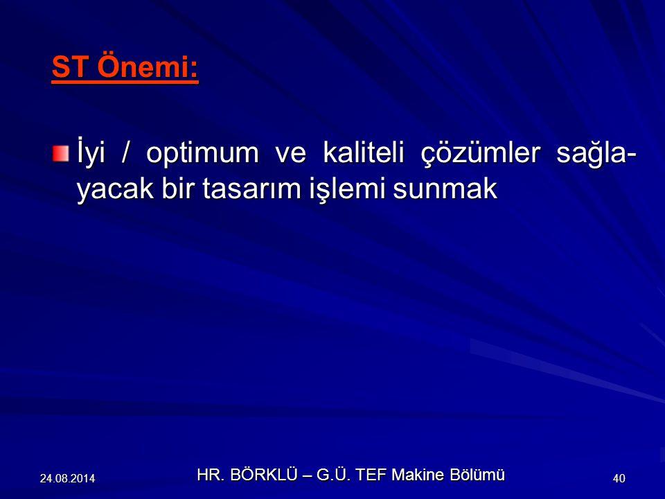24.08.201440 ST Önemi: İyi / optimum ve kaliteli çözümler sağla- yacak bir tasarım işlemi sunmak HR. BÖRKLÜ – G.Ü. TEF Makine Bölümü