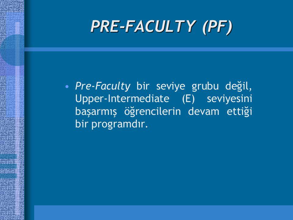 PRE-FACULTY (PF) Pre-Faculty bir seviye grubu değil, Upper-Intermediate (E) seviyesini başarmış öğrencilerin devam ettiği bir programdır.