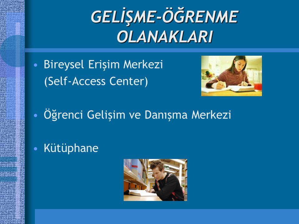 GELİŞME-ÖĞRENME OLANAKLARI Bireysel Erişim Merkezi (Self-Access Center) Öğrenci Gelişim ve Danışma Merkezi Kütüphane