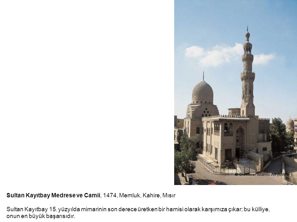 Sultan Kayıtbay Medrese ve Camii, 1474, Memluk, Kahire, Mısır Sultan Kayıtbay 15. yüzyılda mimarinin son derece üretken bir hamisi olarak karşımıza çı