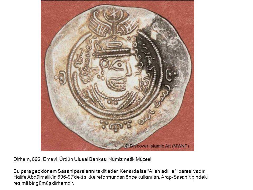 """Dirhem, 692, Emevi, Ürdün Ulusal Bankası Nümizmatik Müzesi Bu para geç dönem Sasani paralarını taklit eder. Kenarda ise """"Allah adı ile"""" ibaresi vadır."""