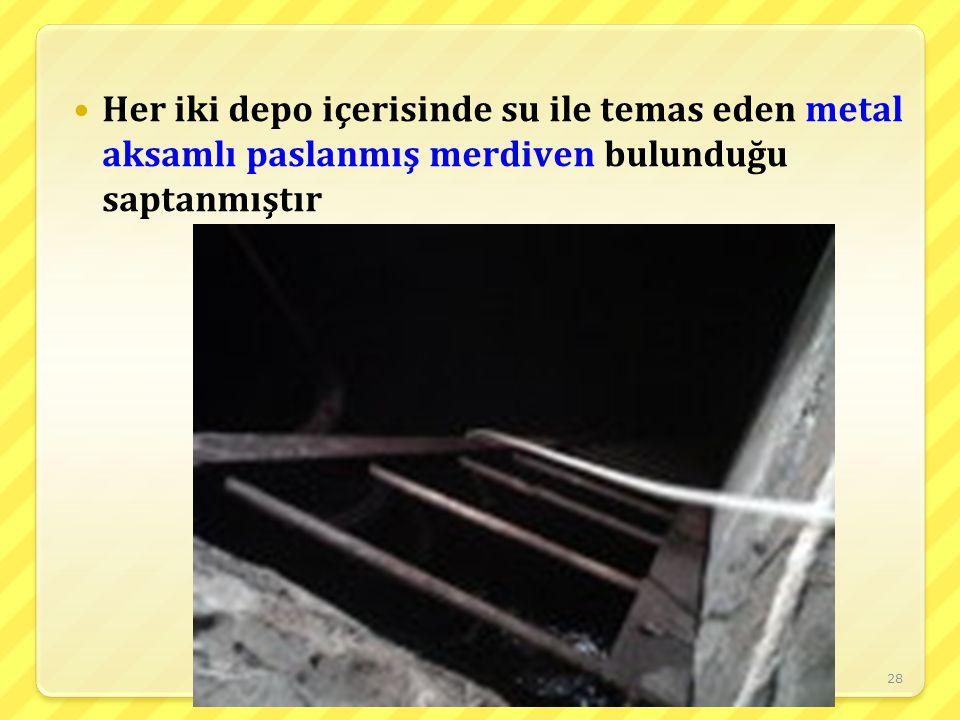 28 Her iki depo içerisinde su ile temas eden metal aksamlı paslanmış merdiven bulunduğu saptanmıştır