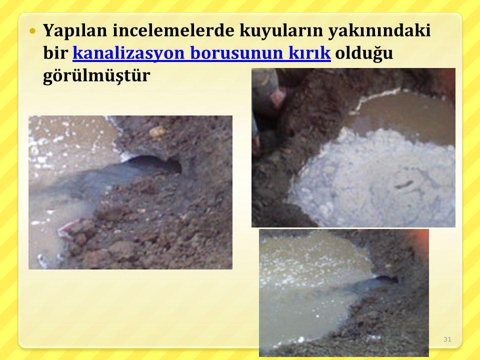 31 Yapılan incelemelerde kuyuların yakınındaki bir kanalizasyon borusunun kırık olduğu görülmüştür