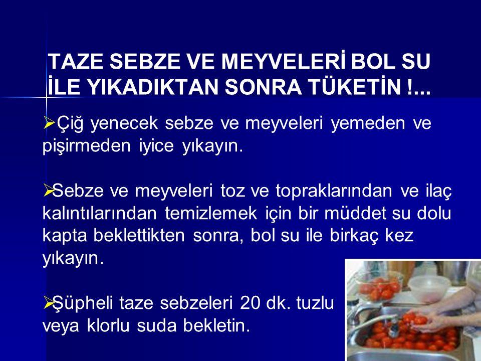 TAZE SEBZE VE MEYVELERİ BOL SU İLE YIKADIKTAN SONRA TÜKETİN !...  Çiğ yenecek sebze ve meyveleri yemeden ve pişirmeden iyice yıkayın.  Sebze ve meyv