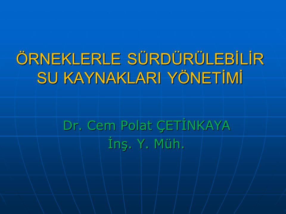 ÖRNEKLERLE SÜRDÜRÜLEBİLİR SU KAYNAKLARI YÖNETİMİ Dr. Cem Polat ÇETİNKAYA İnş. Y. Müh.