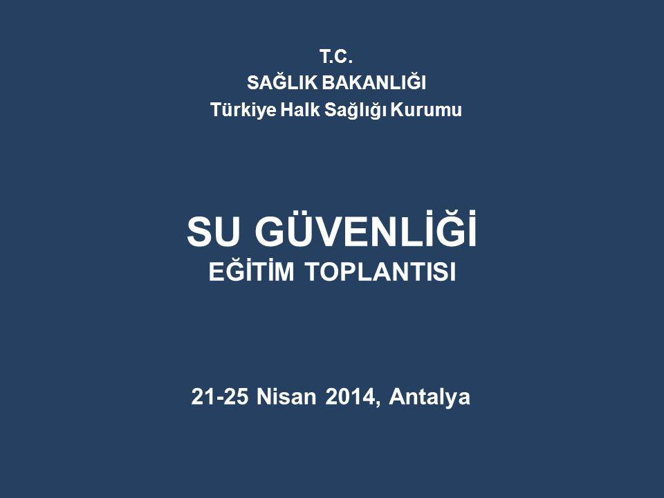 SU GÜVENLİĞİ EĞİTİM TOPLANTISI 21-25 Nisan 2014, Antalya T.C. SAĞLIK BAKANLIĞI Türkiye Halk Sağlığı Kurumu