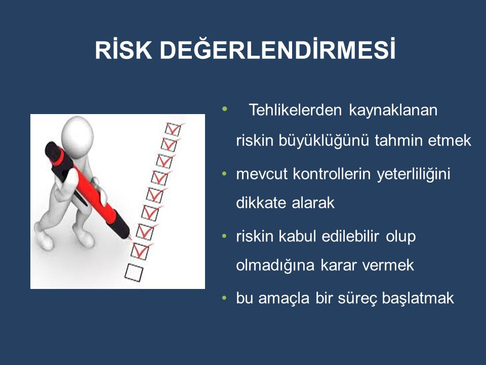 RİSK DEĞERLENDİRMESİ Tehlikelerden kaynaklanan riskin büyüklüğünü tahmin etmek mevcut kontrollerin yeterliliğini dikkate alarak riskin kabul edilebili