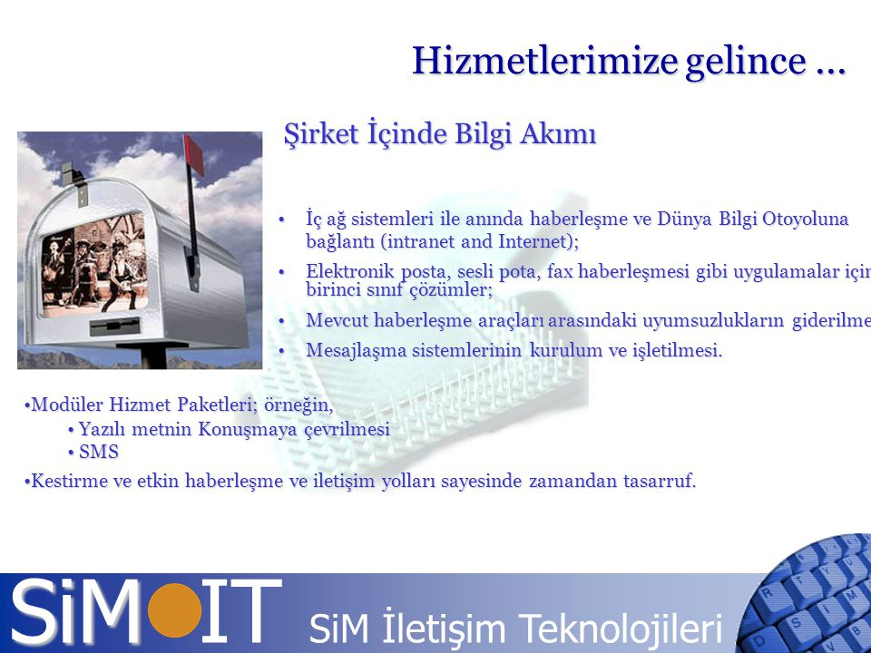 SiM SiM IT SiM İletişim Teknolojileri Şirket İçinde Bilgi Akımı İç ağ sistemleri ile anında haberleşme ve Dünya Bilgi Otoyoluna bağlantı (intranet and