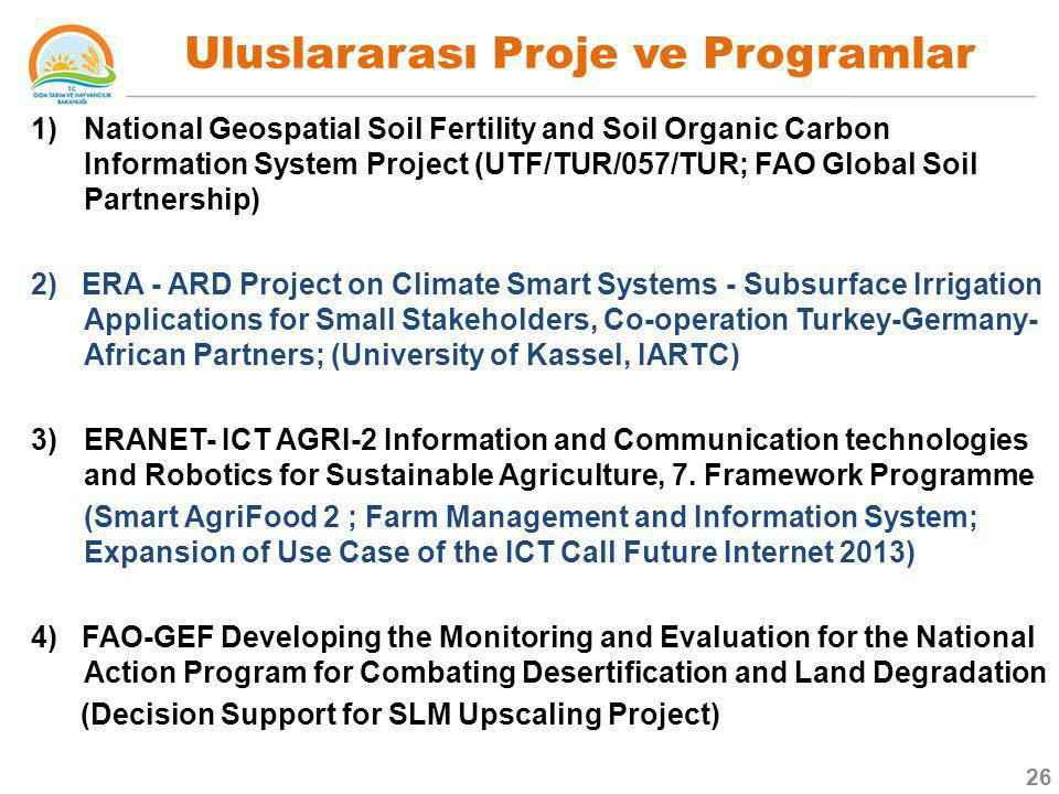 1)National Geospatial Soil Fertility and Soil Organic Carbon Information System Project (UTF/TUR/057/TUR; FAO Global Soil Partnership) 2) ERA - ARD Project on Climate Smart Systems - Subsurface Irrigation Applications for Small Stakeholders, Co-operation Turkey-Germany- African Partners; (University of Kassel, IARTC) 3)ERANET- ICT AGRI-2 Information and Communication technologies and Robotics for Sustainable Agriculture, 7.